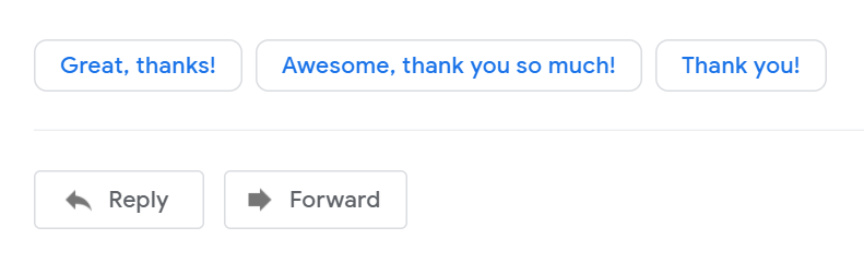 "A screenshot of the suggested reply area at the bottom of a Gmail Message displaying buttons with ""Great, thanks"", ""Awesome, thank you so much"" and ""Thank you""."